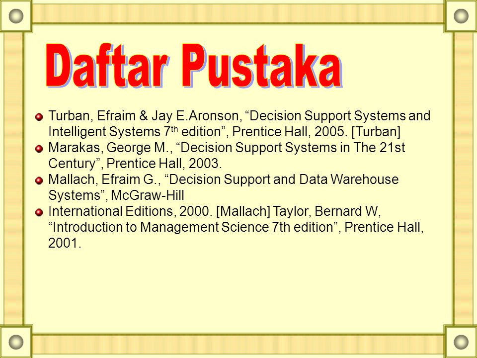 Daftar Pustaka Turban, Efraim & Jay E.Aronson, Decision Support Systems and Intelligent Systems 7th edition , Prentice Hall, 2005. [Turban]